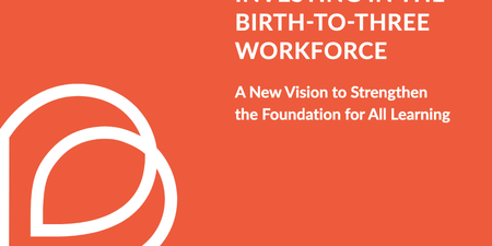 Investing in the Birth-to-Three Workforce: A New Vision to Strengthen the Foundation for All Learning